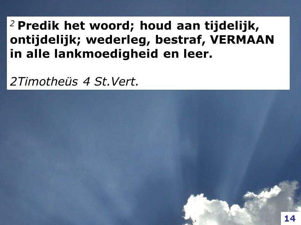 2 Predik het woord; houd aan tijdelijk, ontijdelijk; wederleg, bestraf, VERMAAN in alle lankmoedigheid en leer. 2Timotheüs 4 St.Vert. 14