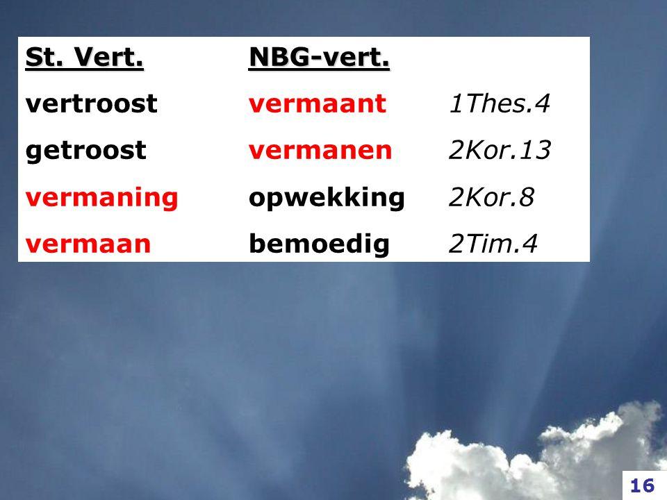 16 St. Vert. vertroost getroost vermaning vermaanNBG-vert. vermaant 1Thes.4 vermanen 2Kor.13 opwekking 2Kor.8 bemoedig 2Tim.4