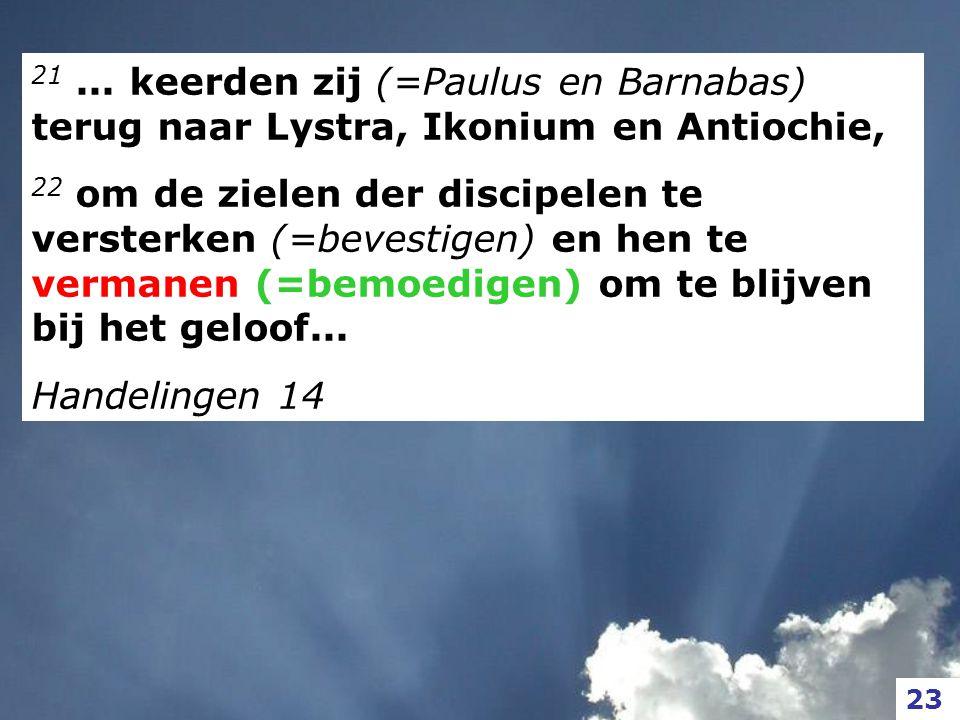 21... keerden zij (=Paulus en Barnabas) terug naar Lystra, Ikonium en Antiochie, 22 om de zielen der discipelen te versterken (=bevestigen) en hen te