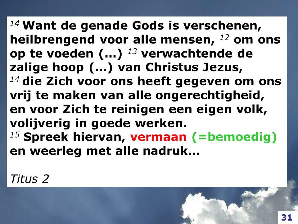 14 Want de genade Gods is verschenen, heilbrengend voor alle mensen, 12 om ons op te voeden (...) 13 verwachtende de zalige hoop (...) van Christus Je