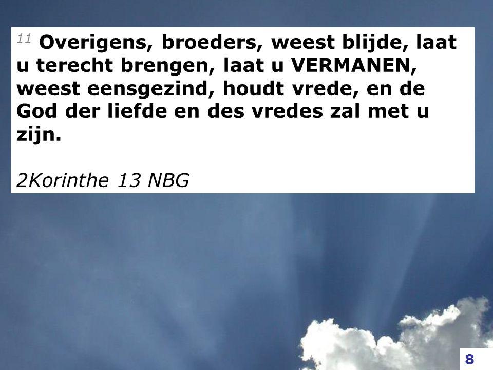 11 Overigens, broeders, weest blijde, laat u terecht brengen, laat u VERMANEN, weest eensgezind, houdt vrede, en de God der liefde en des vredes zal m