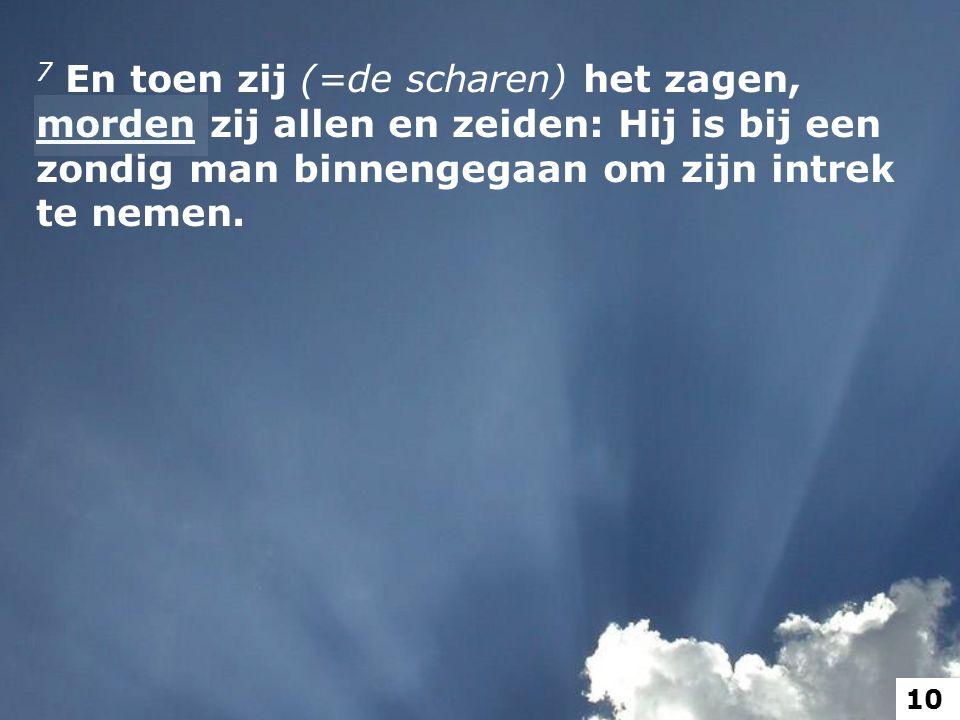7 En toen zij (=de scharen) het zagen, morden zij allen en zeiden: Hij is bij een zondig man binnengegaan om zijn intrek te nemen.