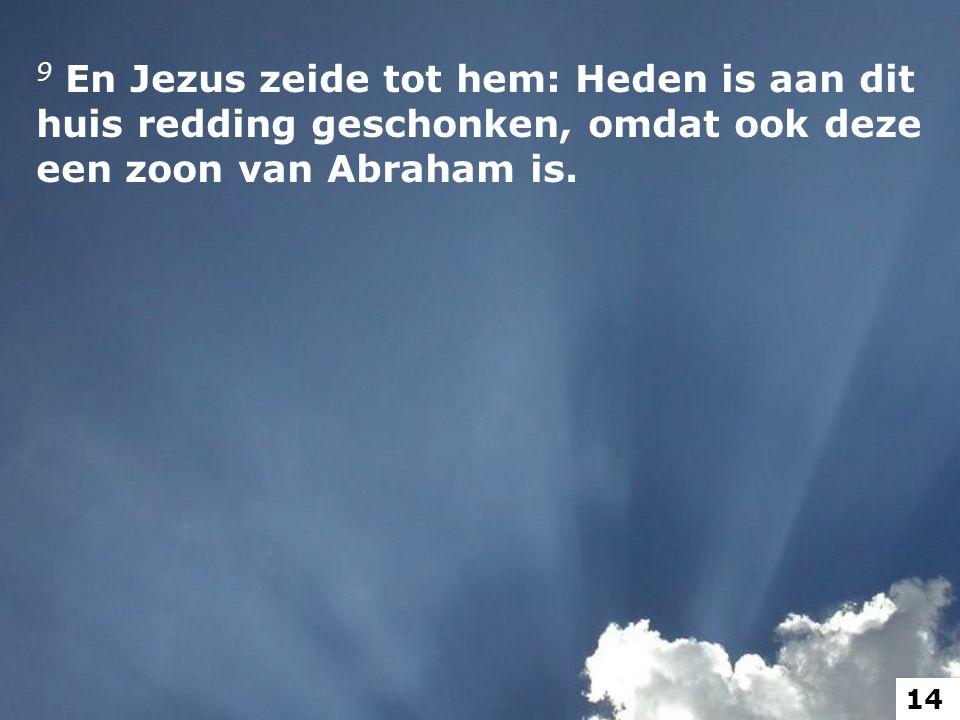 9 En Jezus zeide tot hem: Heden is aan dit huis redding geschonken, omdat ook deze een zoon van Abraham is.