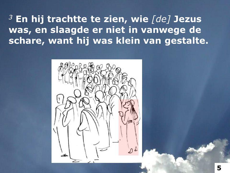 3 En hij trachtte te zien, wie [de] Jezus was, en slaagde er niet in vanwege de schare, want hij was klein van gestalte.