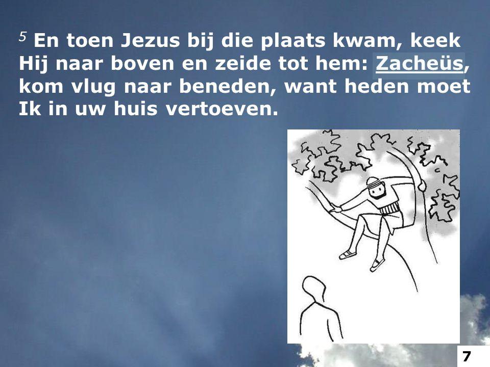 5 En toen Jezus bij die plaats kwam, keek Hij naar boven en zeide tot hem: Zacheüs, kom vlug naar beneden, want heden moet Ik in uw huis vertoeven.