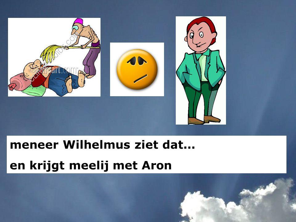 meneer Wilhelmus ziet dat... en krijgt meelij met Aron