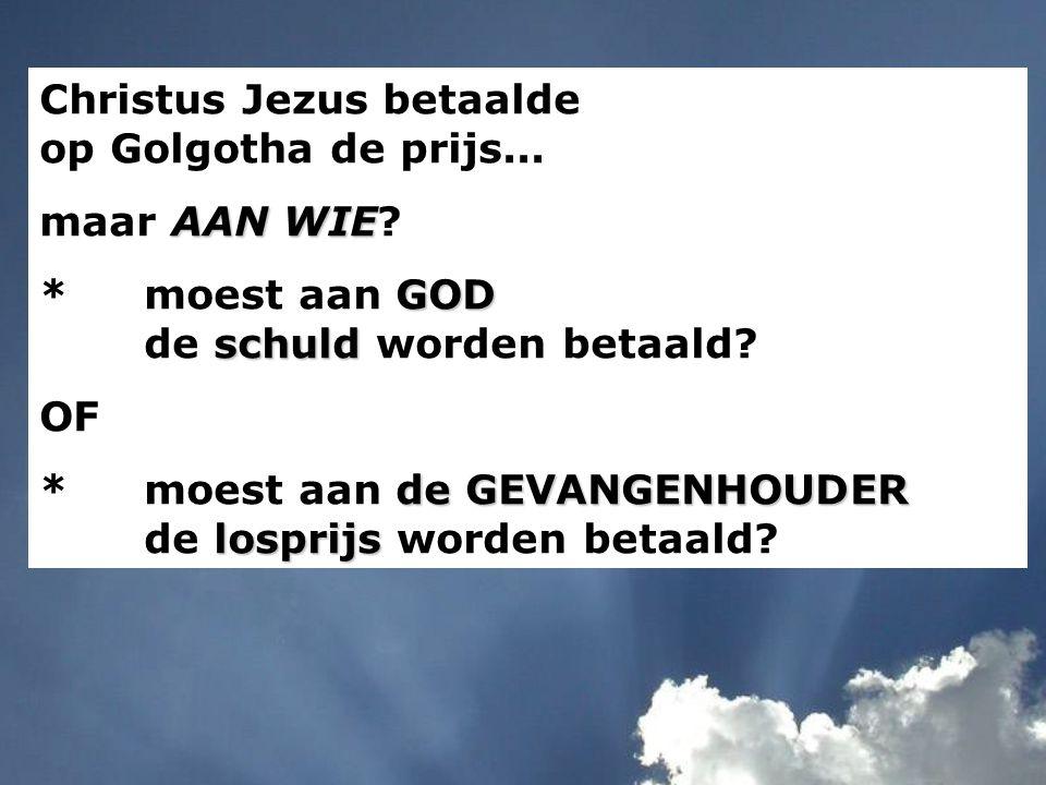 Christus Jezus betaalde op Golgotha de prijs... maar A AA AAN WIE? *moest aan G GG GOD de s ss schuld worden betaald? OF *moest aan d dd de GEVANGENHO