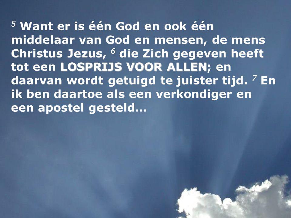 LOSPRIJS VOOR ALLEN 5 Want er is één God en ook één middelaar van God en mensen, de mens Christus Jezus, 6 die Zich gegeven heeft tot een LOSPRIJS VOO