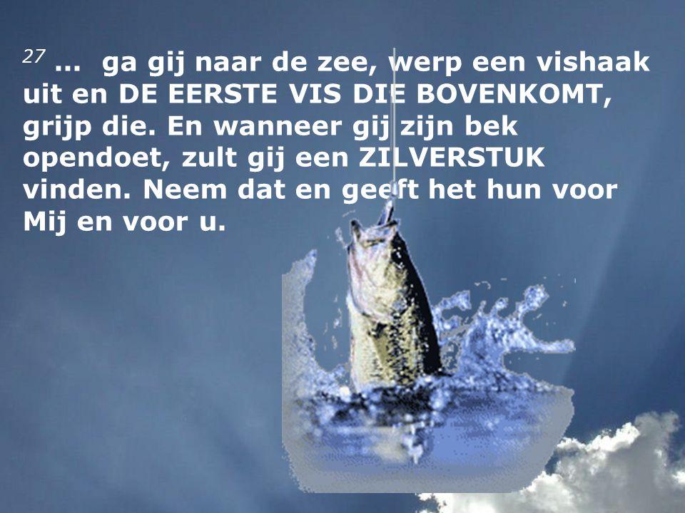 27... ga gij naar de zee, werp een vishaak uit en DE EERSTE VIS DIE BOVENKOMT, grijp die. En wanneer gij zijn bek opendoet, zult gij een ZILVERSTUK vi