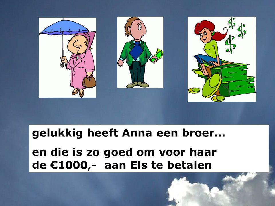 gelukkig heeft Anna een broer... en die is zo goed om voor haar de €1000,- aan Els te betalen