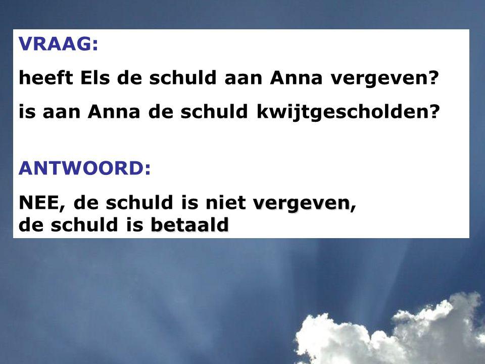 VRAAG: heeft Els de schuld aan Anna vergeven? is aan Anna de schuld kwijtgescholden? ANTWOORD: vergeven betaald NEE, de schuld is niet vergeven, de sc