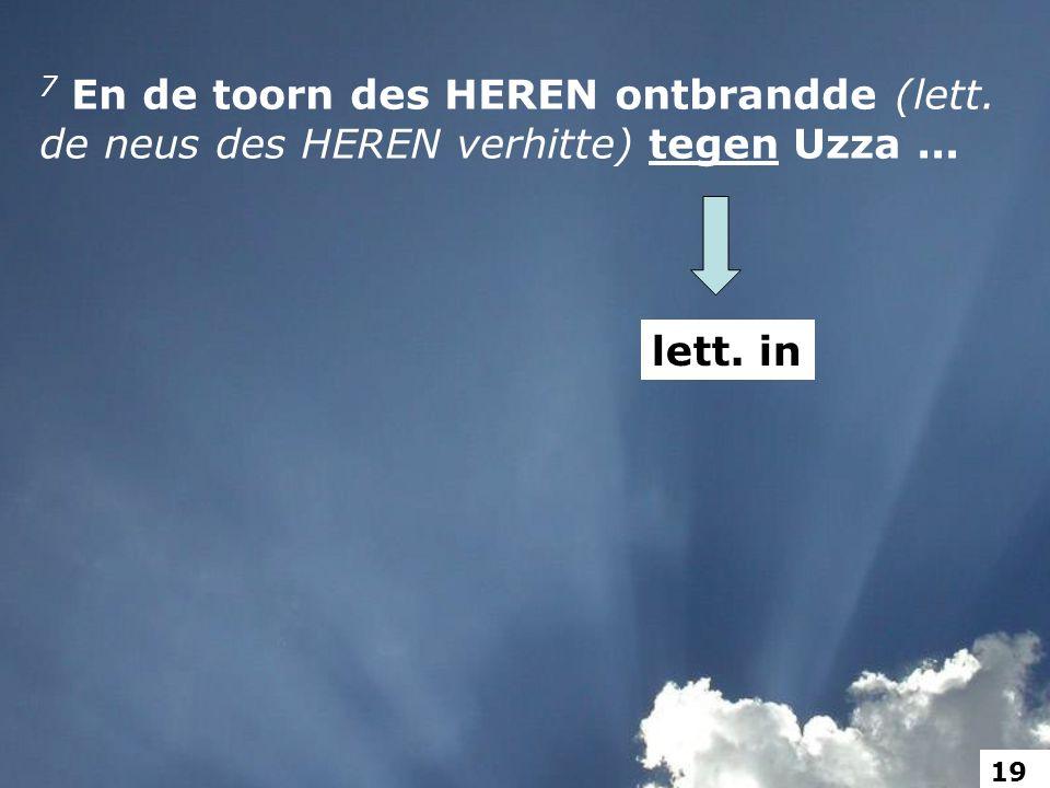 7 En de toorn des HEREN ontbrandde (lett. de neus des HEREN verhitte) tegen Uzza... lett. in 19
