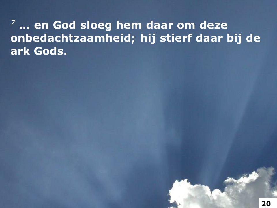 7... en God sloeg hem daar om deze onbedachtzaamheid; hij stierf daar bij de ark Gods. 20