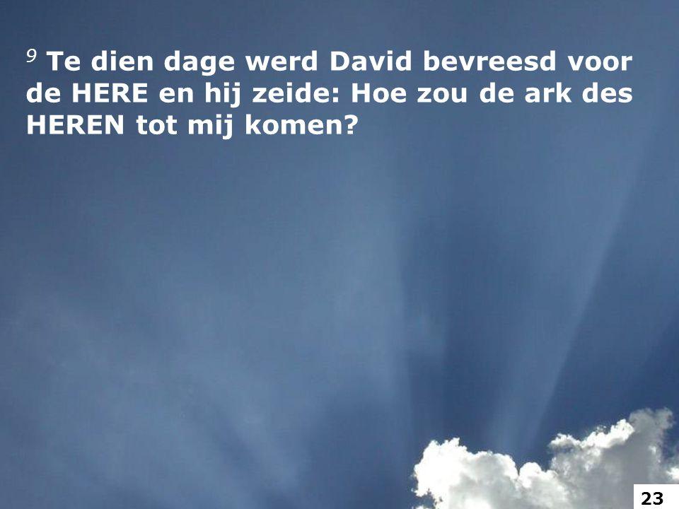 9 Te dien dage werd David bevreesd voor de HERE en hij zeide: Hoe zou de ark des HEREN tot mij komen.