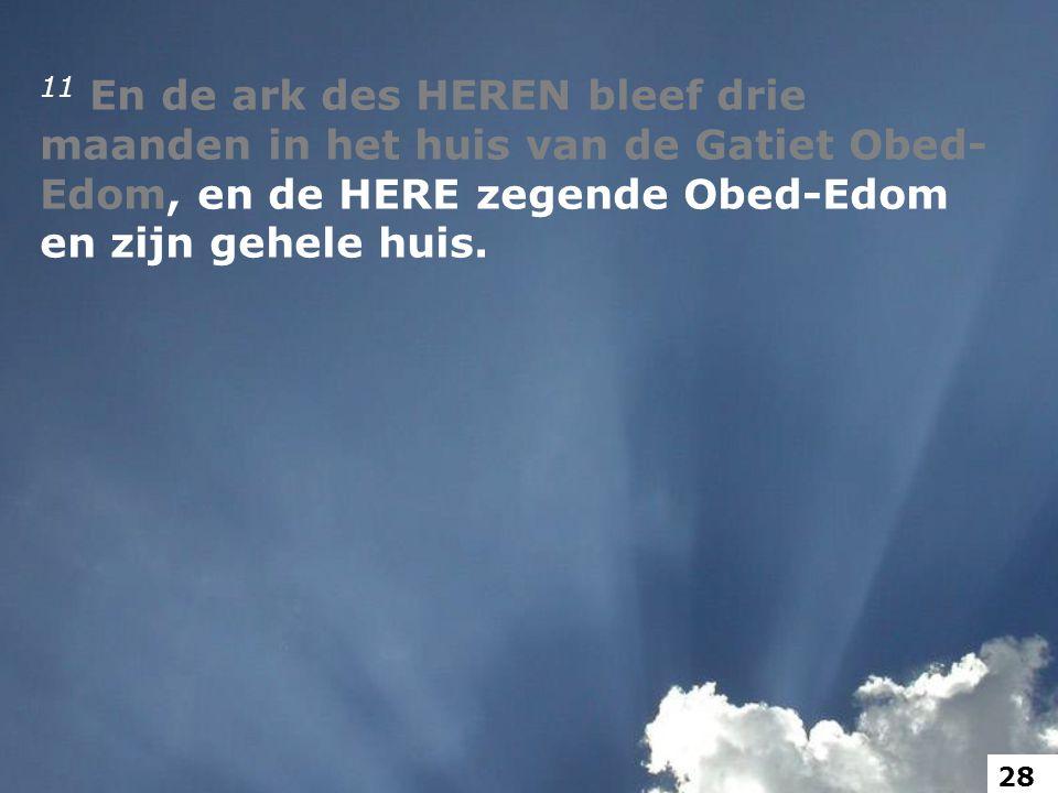11 En de ark des HEREN bleef drie maanden in het huis van de Gatiet Obed- Edom, en de HERE zegende Obed-Edom en zijn gehele huis.