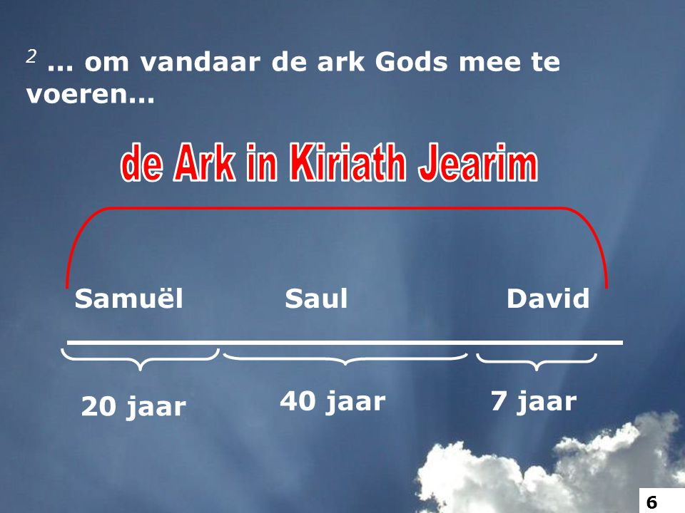 2... om vandaar de ark Gods mee te voeren... SamuëlDavidSaul 20 jaar 40 jaar7 jaar 6
