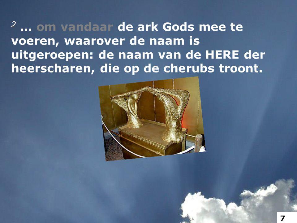 2... om vandaar de ark Gods mee te voeren, waarover de naam is uitgeroepen: de naam van de HERE der heerscharen, die op de cherubs troont. 7