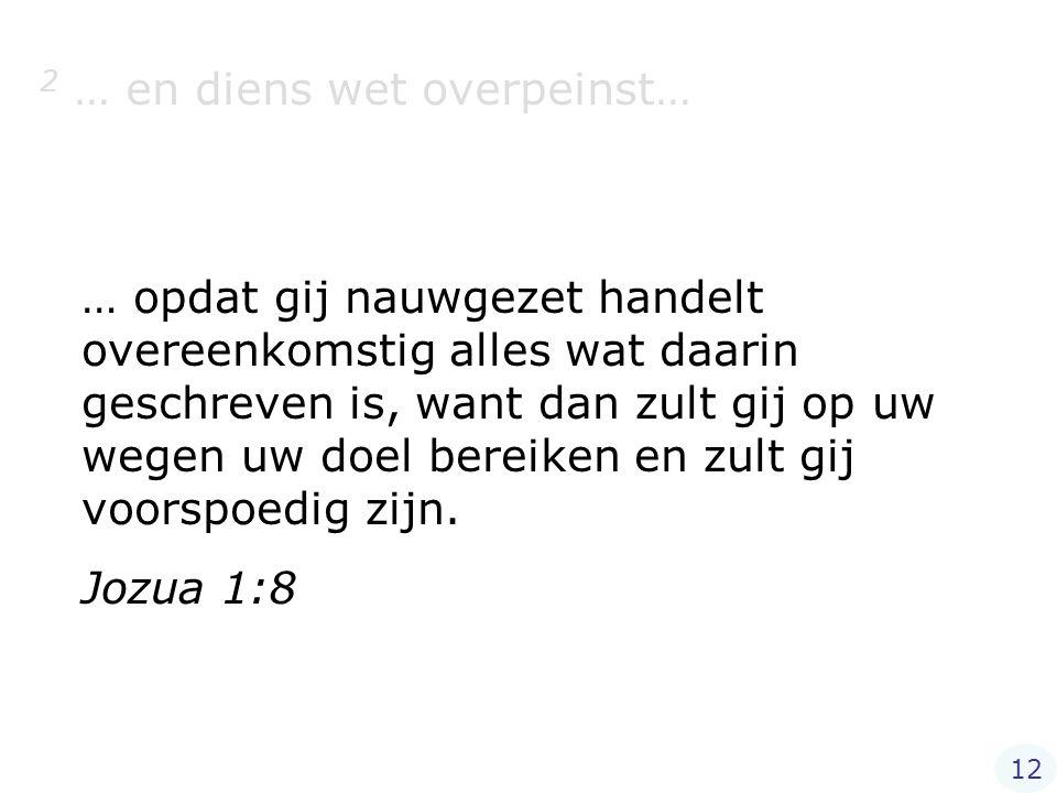 2 … en diens wet overpeinst… … opdat gij nauwgezet handelt overeenkomstig alles wat daarin geschreven is, want dan zult gij op uw wegen uw doel bereik