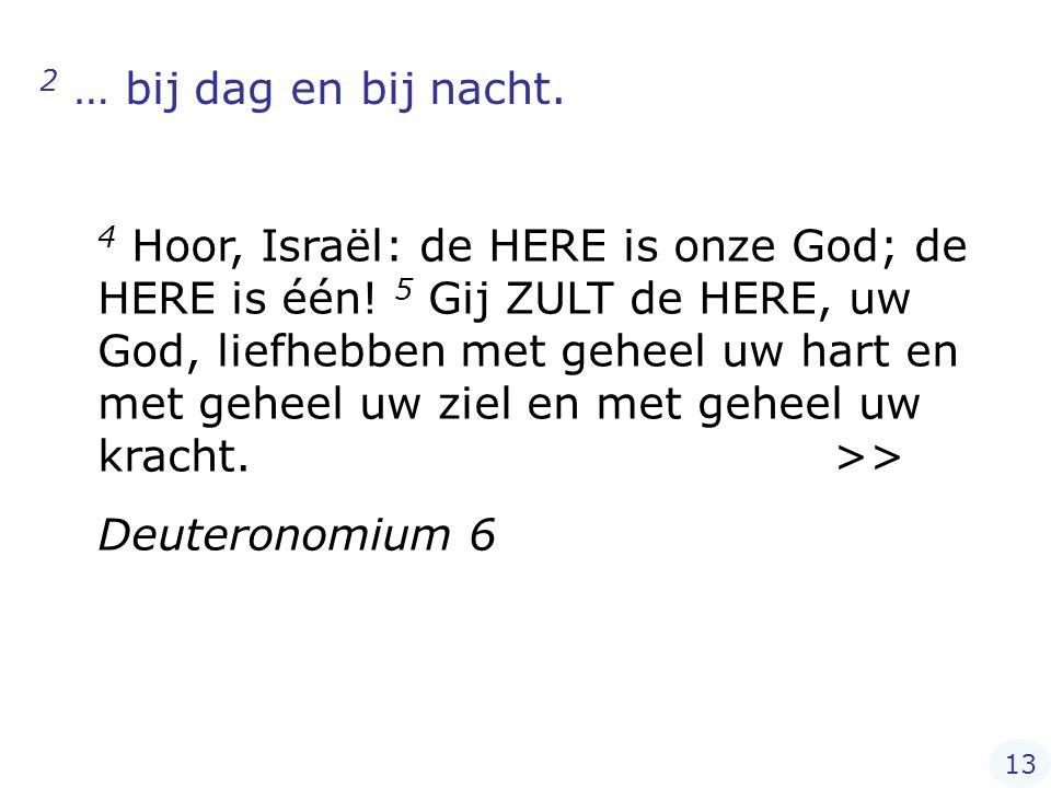 2 … bij dag en bij nacht. 4 Hoor, Israël: de HERE is onze God; de HERE is één! 5 Gij ZULT de HERE, uw God, liefhebben met geheel uw hart en met geheel