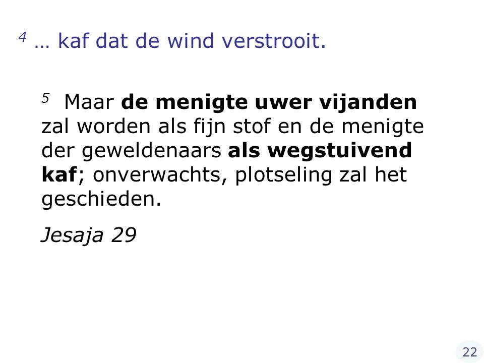 4 … kaf dat de wind verstrooit.