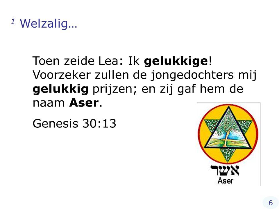 1 Welzalig… Toen zeide Lea: Ik gelukkige! Voorzeker zullen de jongedochters mij gelukkig prijzen; en zij gaf hem de naam Aser. Genesis 30:13 6