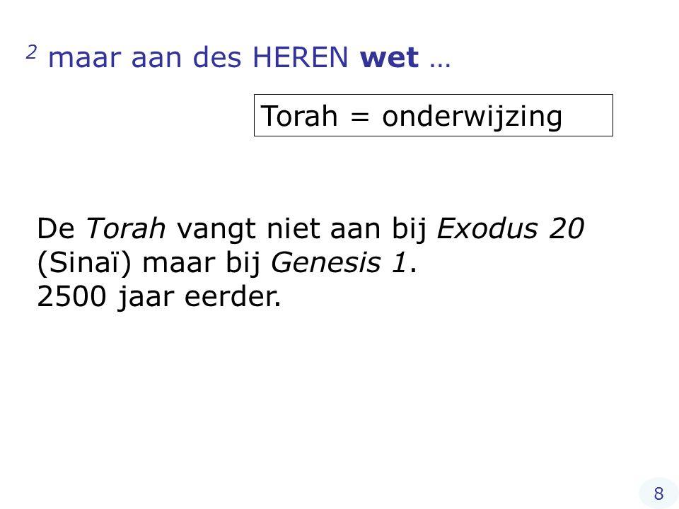 2 maar aan des HEREN wet … Torah = onderwijzing De Torah vangt niet aan bij Exodus 20 (Sinaï) maar bij Genesis 1. 2500 jaar eerder. 8
