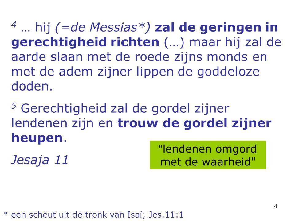 4 4 … hij (=de Messias*) zal de geringen in gerechtigheid richten (…) maar hij zal de aarde slaan met de roede zijns monds en met de adem zijner lippe