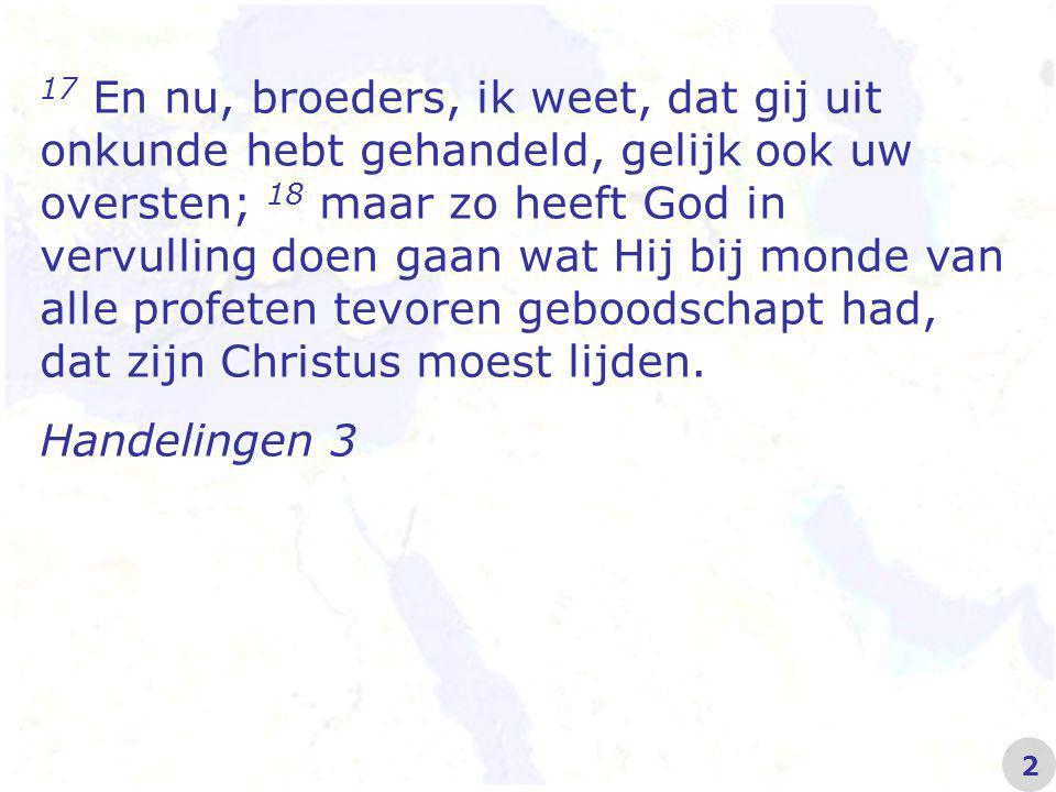17 En nu, broeders, ik weet, dat gij uit onkunde hebt gehandeld, gelijk ook uw oversten; 18 maar zo heeft God in vervulling doen gaan wat Hij bij monde van alle profeten tevoren geboodschapt had, dat zijn Christus moest lijden.