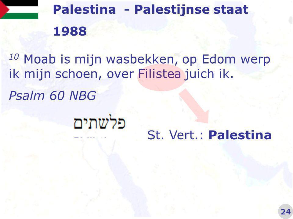 Palestina - Palestijnse staat 1988 24 10 Moab is mijn wasbekken, op Edom werp ik mijn schoen, over Filistea juich ik.
