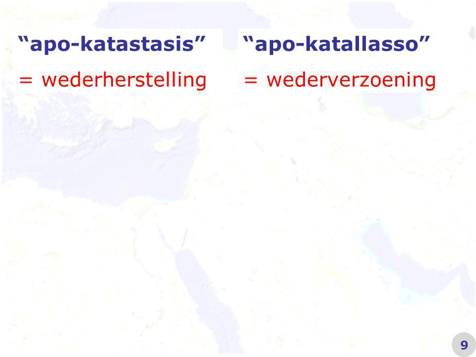 apo-katastasis = wederherstelling Handelingen 3 21 apo-katallosso = wederverzoening Kolosse 1 20 10