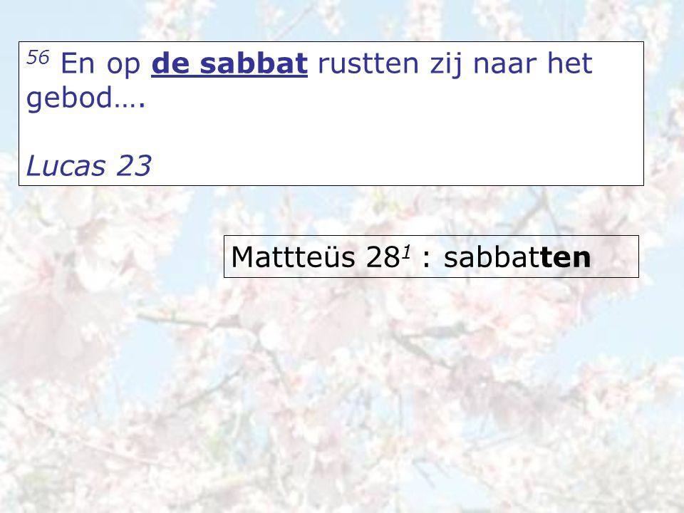 56 En op de sabbat rustten zij naar het gebod…. Lucas 23 Mattteüs 28 1 : sabbatten