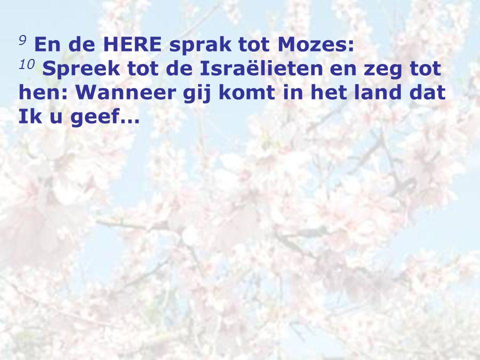 9 En de HERE sprak tot Mozes: 10 Spreek tot de Israëlieten en zeg tot hen: Wanneer gij komt in het land dat Ik u geef…