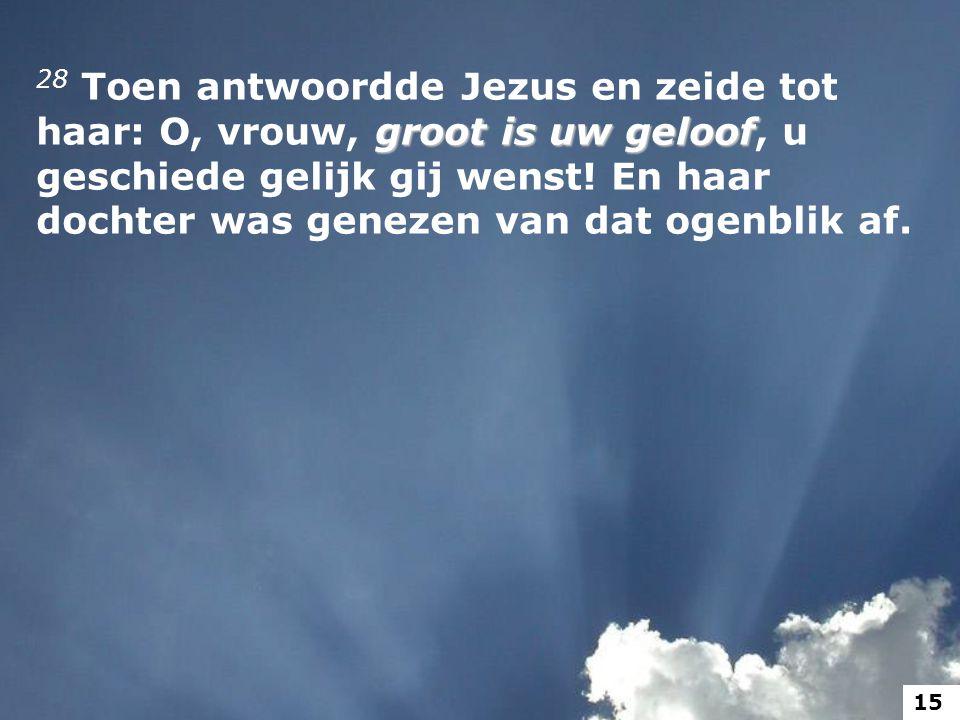groot is uw geloof 28 Toen antwoordde Jezus en zeide tot haar: O, vrouw, groot is uw geloof, u geschiede gelijk gij wenst! En haar dochter was genezen
