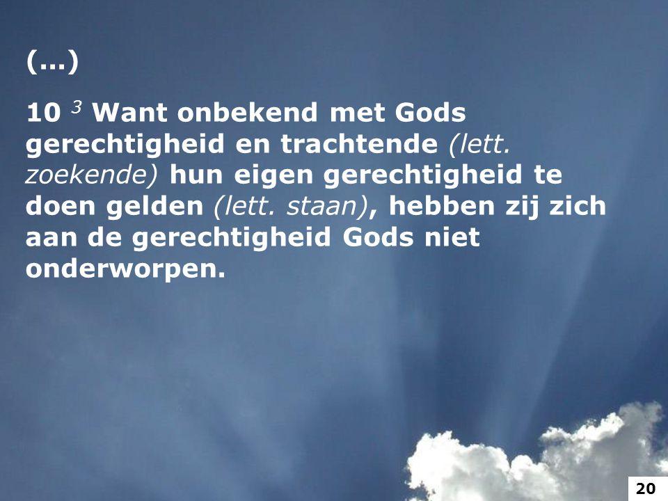 (...) 10 3 Want onbekend met Gods gerechtigheid en trachtende (lett. zoekende) hun eigen gerechtigheid te doen gelden (lett. staan), hebben zij zich a