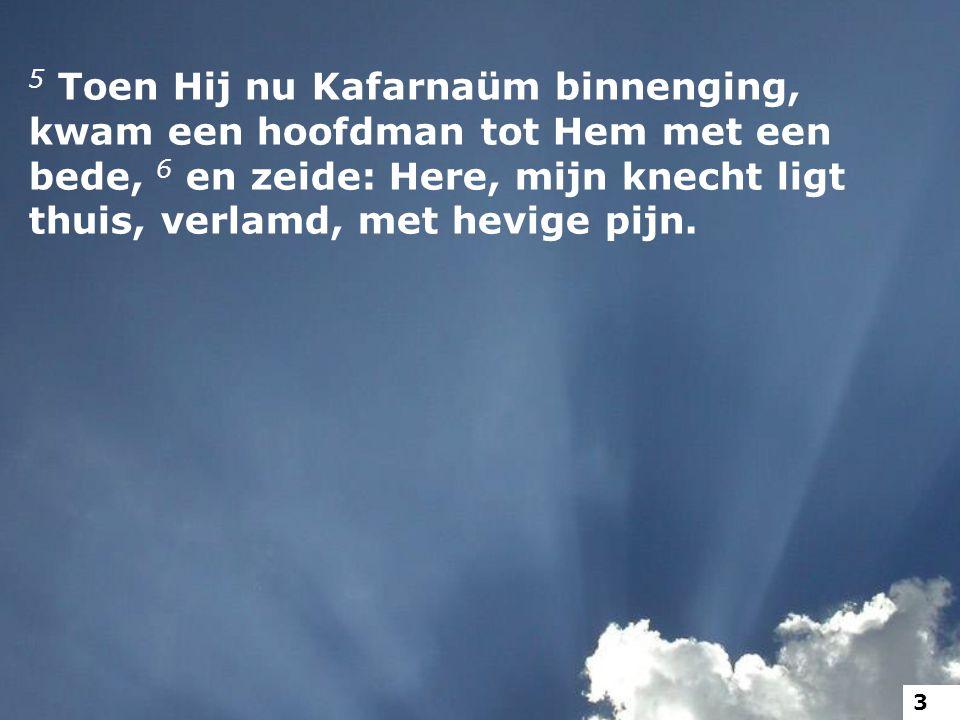 5 Toen Hij nu Kafarnaüm binnenging, kwam een hoofdman tot Hem met een bede, 6 en zeide: Here, mijn knecht ligt thuis, verlamd, met hevige pijn. 3