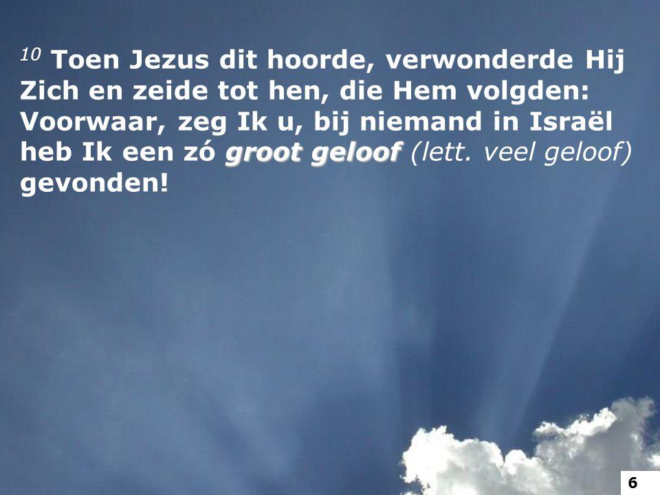 groot geloof 10 Toen Jezus dit hoorde, verwonderde Hij Zich en zeide tot hen, die Hem volgden: Voorwaar, zeg Ik u, bij niemand in Israël heb Ik een zó