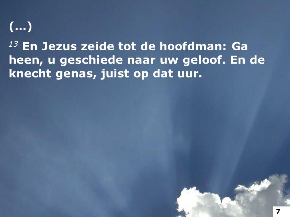 (...) 13 En Jezus zeide tot de hoofdman: Ga heen, u geschiede naar uw geloof. En de knecht genas, juist op dat uur. 7