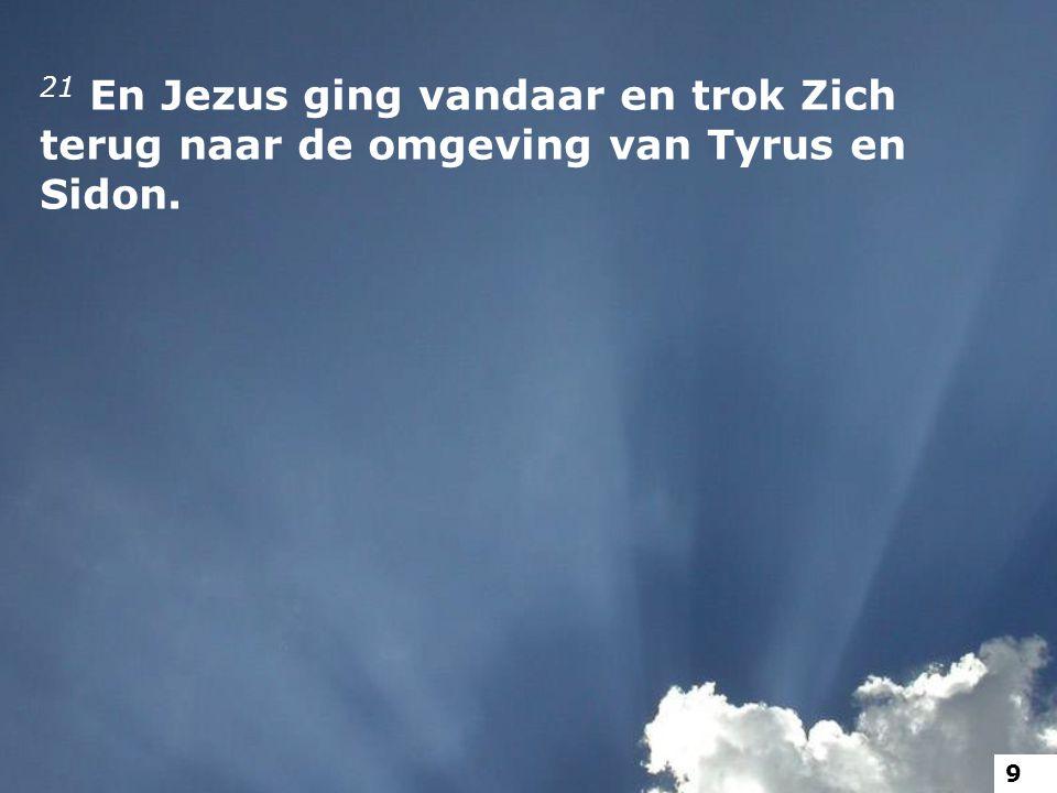 21 En Jezus ging vandaar en trok Zich terug naar de omgeving van Tyrus en Sidon. 9