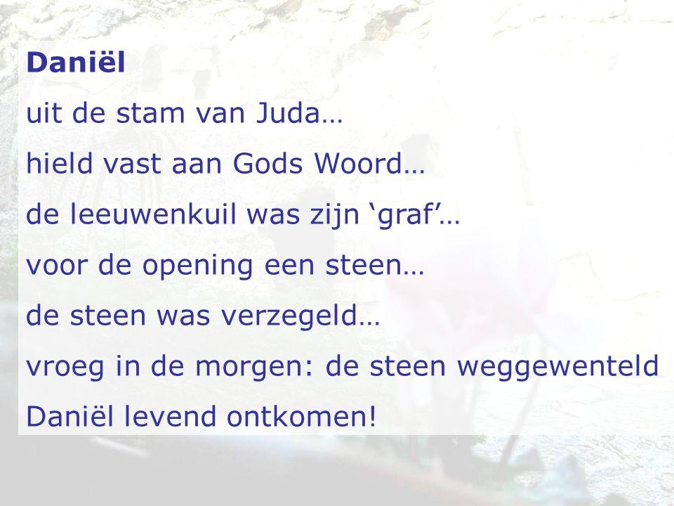 Daniël uit de stam van Juda… hield vast aan Gods Woord… de leeuwenkuil was zijn 'graf'… voor de opening een steen… de steen was verzegeld… vroeg in de morgen: de steen weggewenteld Daniël levend ontkomen!
