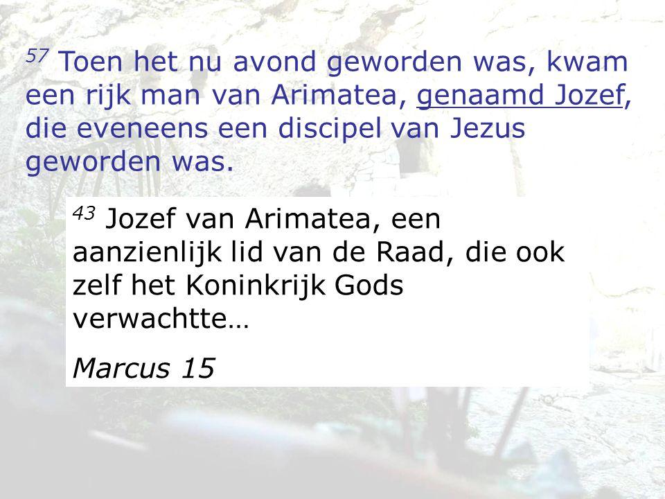 57 Toen het nu avond geworden was, kwam een rijk man van Arimatea, genaamd Jozef, die eveneens een discipel van Jezus geworden was. 43 Jozef van Arima