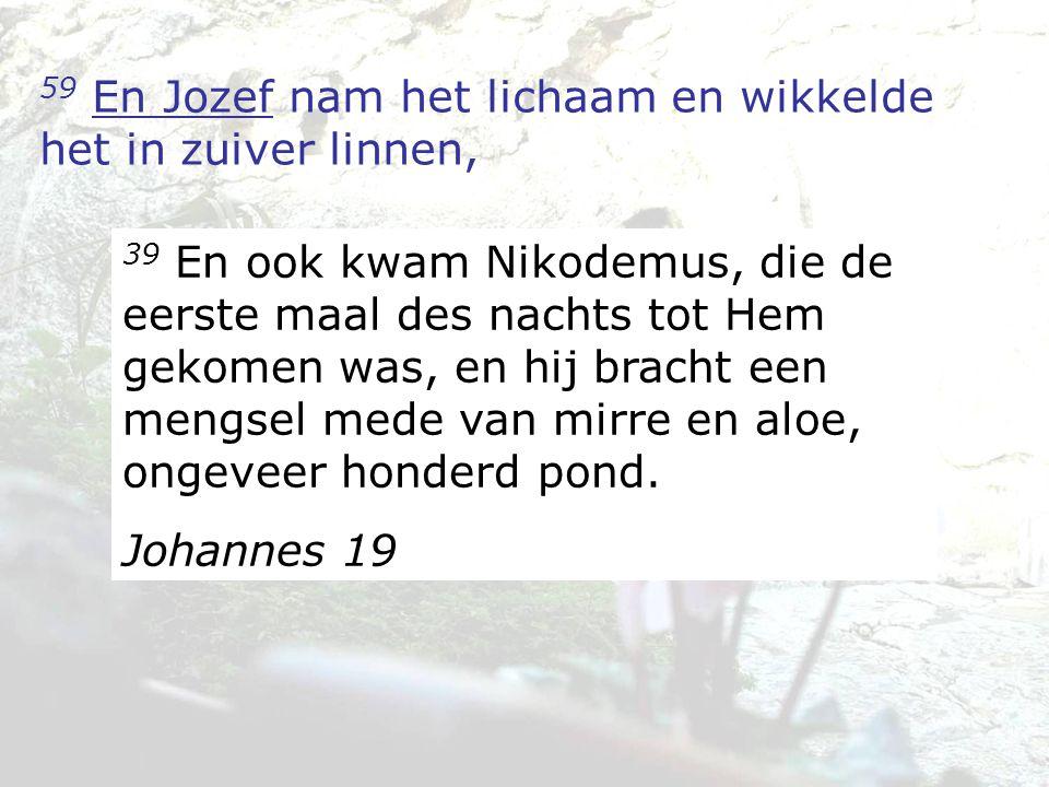 59 En Jozef nam het lichaam en wikkelde het in zuiver linnen, 39 En ook kwam Nikodemus, die de eerste maal des nachts tot Hem gekomen was, en hij brac