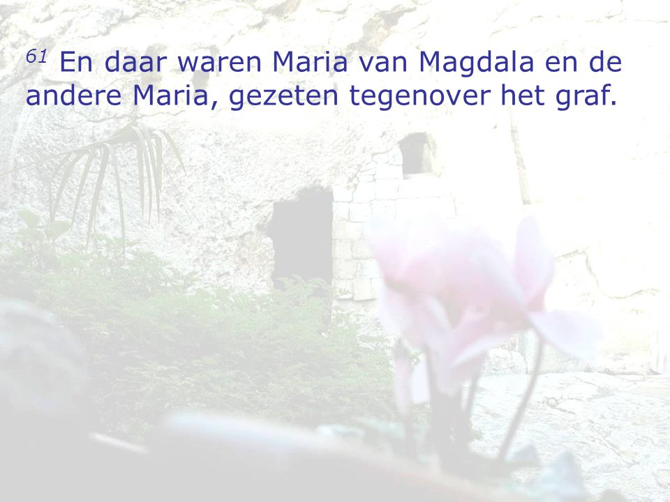 61 En daar waren Maria van Magdala en de andere Maria, gezeten tegenover het graf.