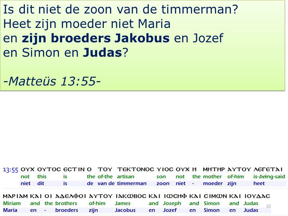 Is dit niet de zoon van de timmerman? Heet zijn moeder niet Maria en zijn broeders Jakobus en Jozef en Simon en Judas? -Matteüs 13:55- Is dit niet de