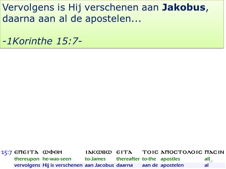 Vervolgens is Hij verschenen aan Jakobus, daarna aan al de apostelen... -1Korinthe 15:7- Vervolgens is Hij verschenen aan Jakobus, daarna aan al de ap
