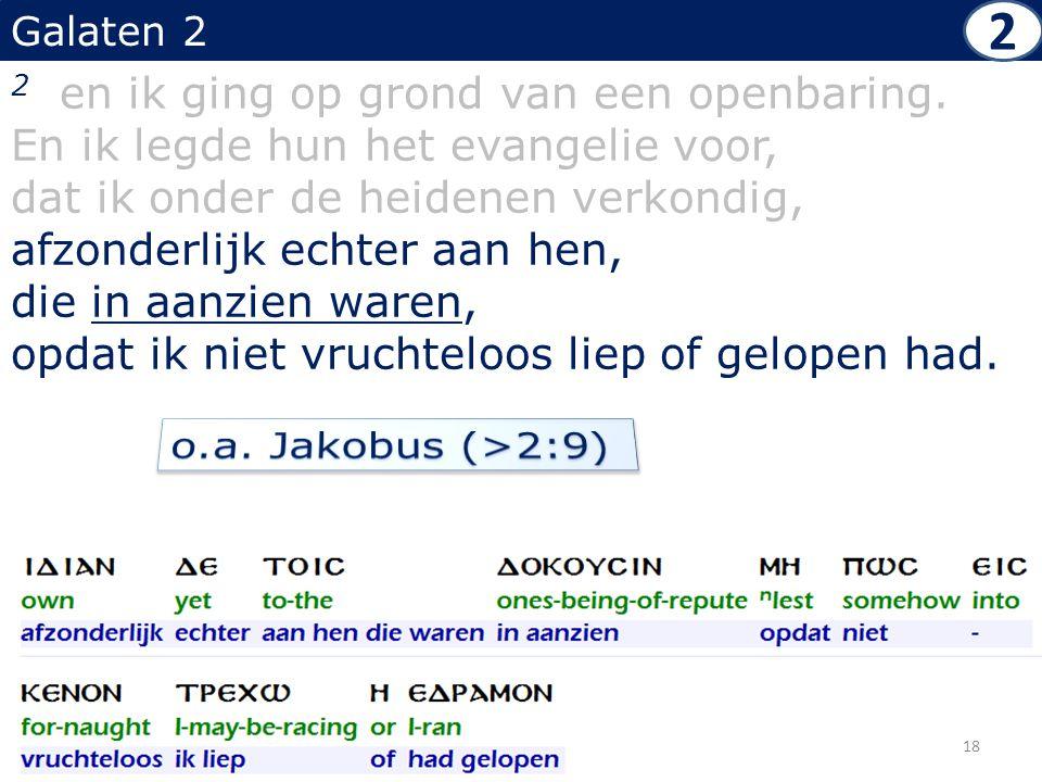 Galaten 2 2 en ik ging op grond van een openbaring. En ik legde hun het evangelie voor, dat ik onder de heidenen verkondig, afzonderlijk echter aan he