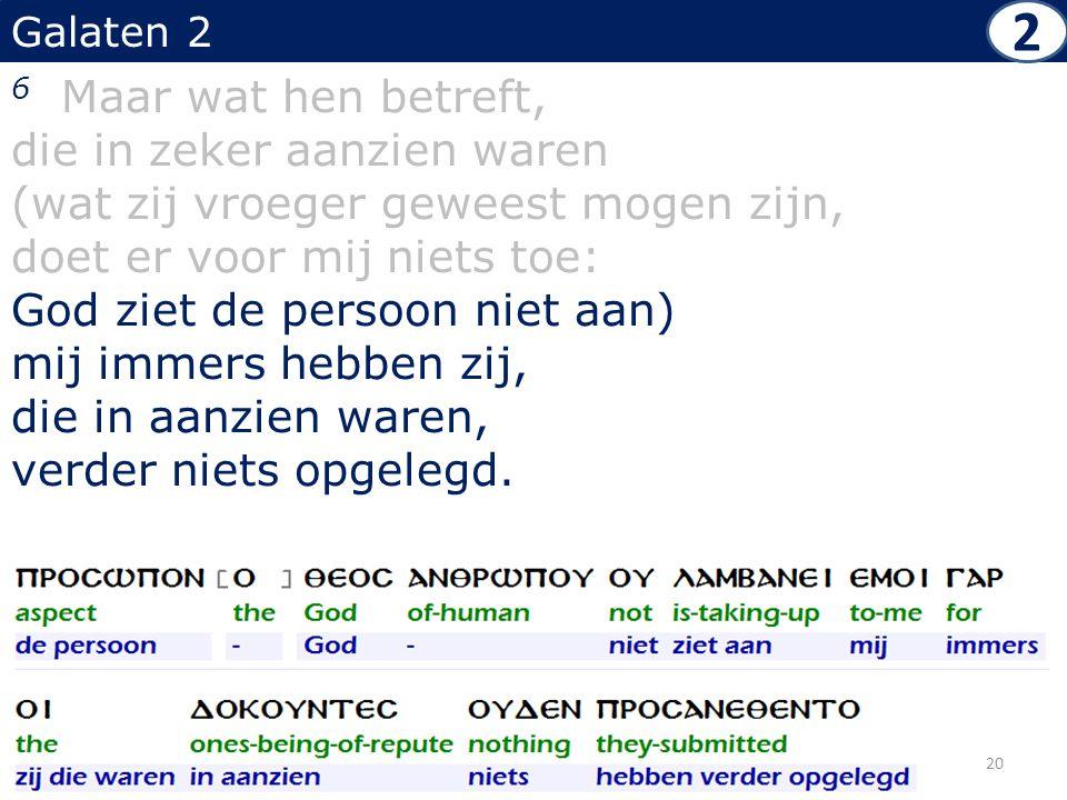 Galaten 2 6 Maar wat hen betreft, die in zeker aanzien waren (wat zij vroeger geweest mogen zijn, doet er voor mij niets toe: God ziet de persoon niet aan) mij immers hebben zij, die in aanzien waren, verder niets opgelegd.