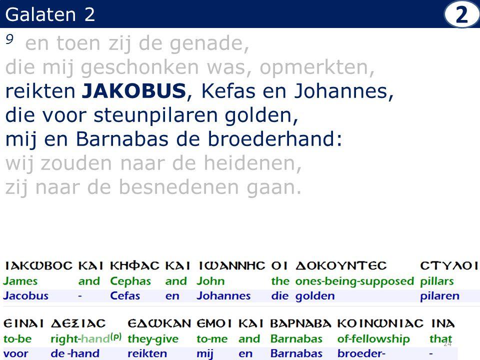 Galaten 2 9 en toen zij de genade, die mij geschonken was, opmerkten, reikten JAKOBUS, Kefas en Johannes, die voor steunpilaren golden, mij en Barnaba