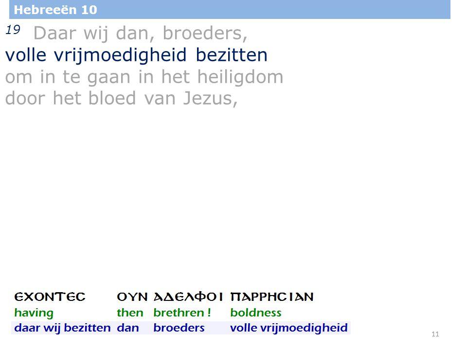 11 Hebreeën 10 19 Daar wij dan, broeders, volle vrijmoedigheid bezitten om in te gaan in het heiligdom door het bloed van Jezus,