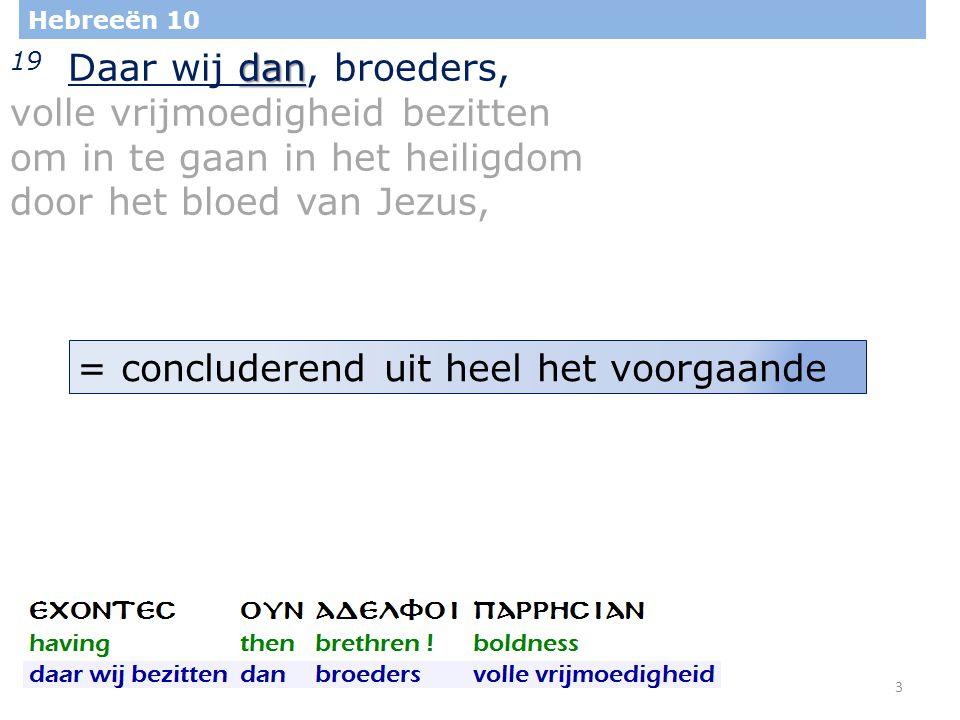 3 Hebreeën 10 dan 19 Daar wij dan, broeders, volle vrijmoedigheid bezitten om in te gaan in het heiligdom door het bloed van Jezus, = concluderend uit heel het voorgaande