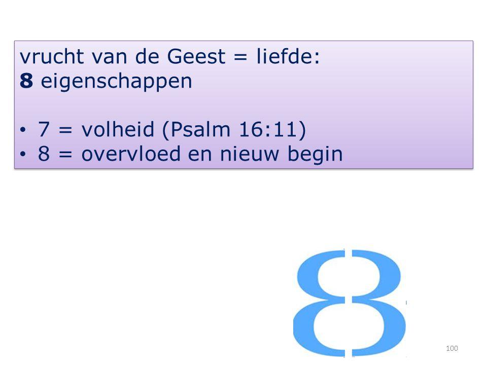 100 vrucht van de Geest = liefde: 8 eigenschappen 7 = volheid (Psalm 16:11) 8 = overvloed en nieuw begin vrucht van de Geest = liefde: 8 eigenschappen